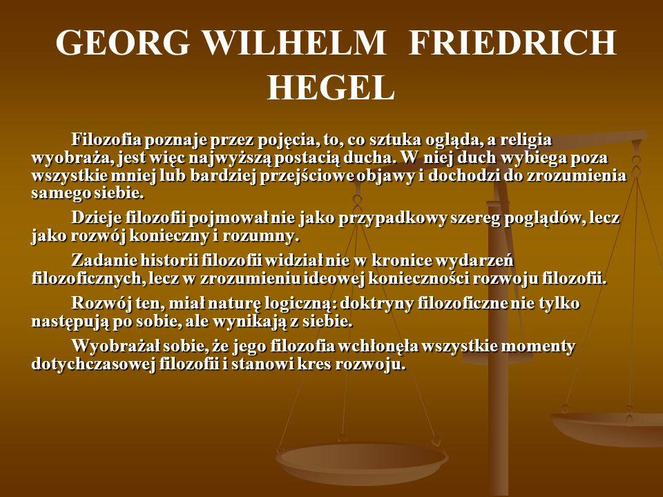 GEORG WILHELM FRIEDRICH HEGEL Filozofia poznaje przez pojęcia, to, co sztuka ogląda, a religia wyobraża, jest więc najwyższą postacią ducha. W niej du