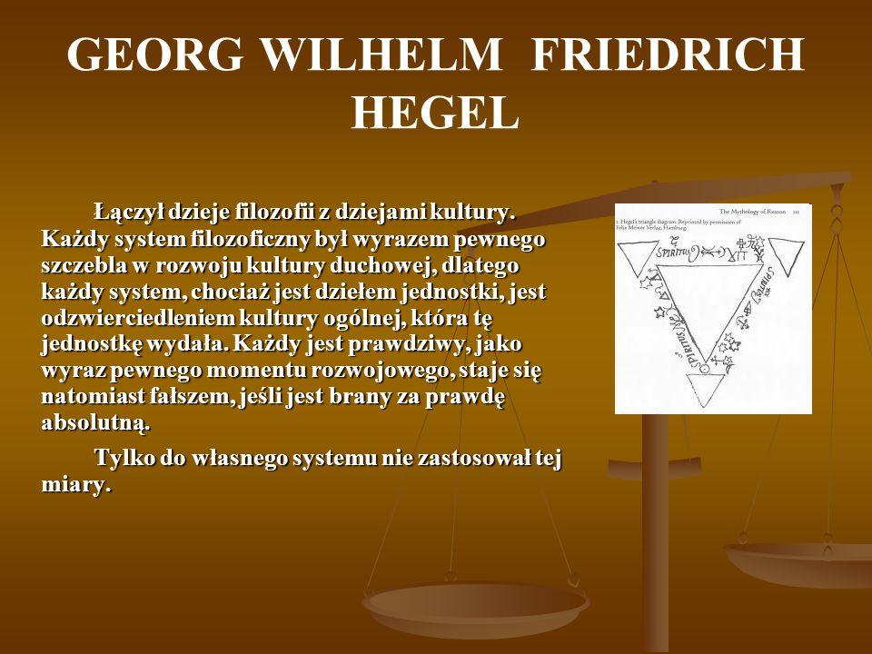 GEORG WILHELM FRIEDRICH HEGEL Łączył dzieje filozofii z dziejami kultury. Każdy system filozoficzny był wyrazem pewnego szczebla w rozwoju kultury duc