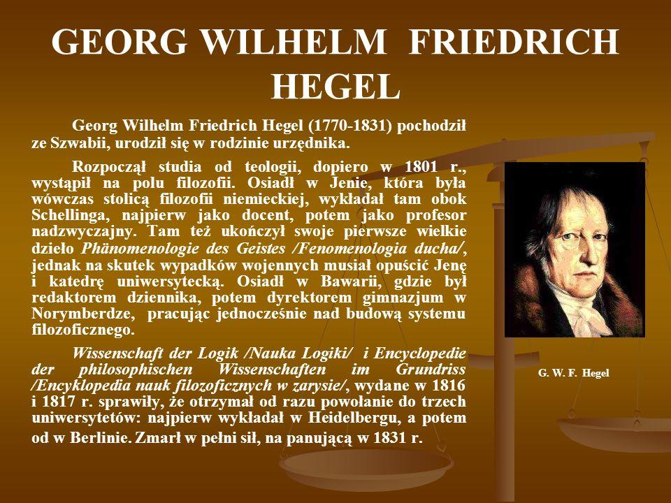 GEORG WILHELM FRIEDRICH HEGEL Georg Wilhelm Friedrich Hegel (1770-1831) pochodził ze Szwabii, urodził się w rodzinie urzędnika. Rozpoczął studia od te