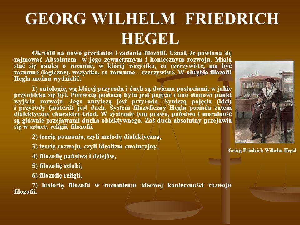 GEORG WILHELM FRIEDRICH HEGEL Określił na nowo przedmiot i zadania filozofii. Uznał, że powinna się zajmować Absolutem w jego zewnętrznym i koniecznym