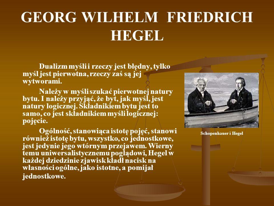 GEORG WILHELM FRIEDRICH HEGEL Dualizm myśli i rzeczy jest błędny, tylko myśl jest pierwotna, rzeczy zaś są jej wytworami. Należy w myśli szukać pierwo