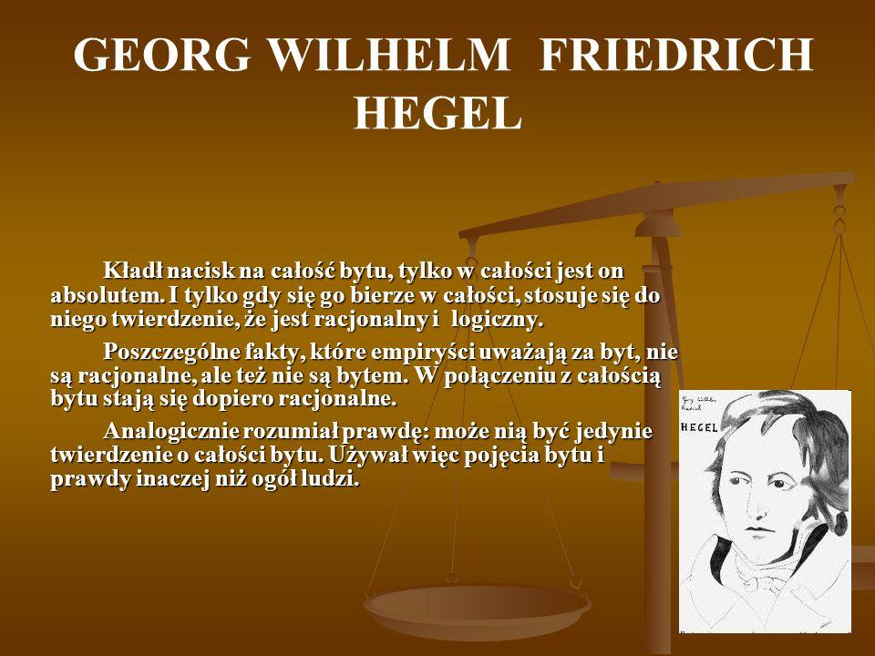 GEORG WILHELM FRIEDRICH HEGEL Kładł nacisk na całość bytu, tylko w całości jest on absolutem. I tylko gdy się go bierze w całości, stosuje się do nieg