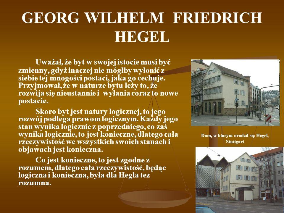 GEORG WILHELM FRIEDRICH HEGEL Uważał, że byt w swojej istocie musi być zmienny, gdyż inaczej nie mógłby wyłonić z siebie tej mnogości postaci, jaka go
