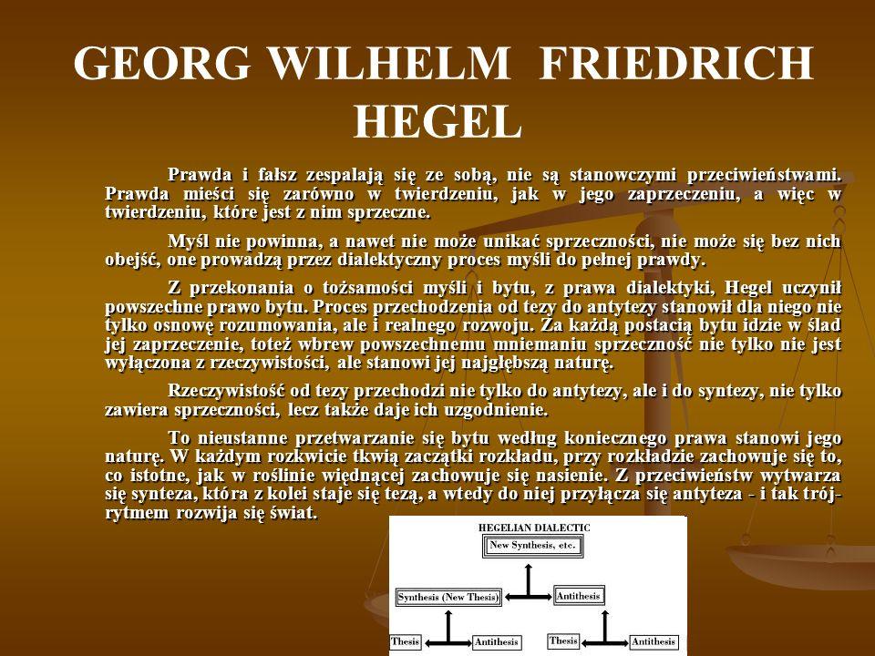 GEORG WILHELM FRIEDRICH HEGEL Prawda i fałsz zespalają się ze sobą, nie są stanowczymi przeciwieństwami. Prawda mieści się zarówno w twierdzeniu, jak