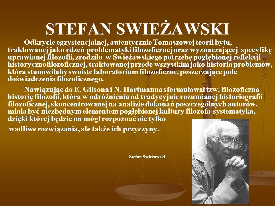 STEFAN SWIEŻAWSKI Odkrycie egzystencjalnej, autentycznie Tomaszowej teorii bytu, traktowanej jako rdzeń problematyki filozoficznej oraz wyznaczającej specyfikę uprawianej filozofii, zrodziło w Swieżawskiego potrzebę pogłębionej refleksji historycznofilozoficznej, traktowanej przede wszystkim jako historia problemów, która stanowiłaby swoiste laboratorium filozoficzne, poszerzające pole doświadczenia filozoficznego.