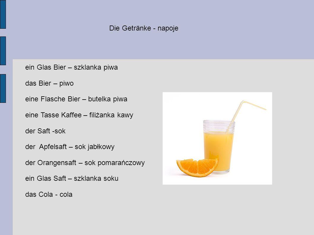 Die Getränke - napoje ein Glas Bier – szklanka piwa das Bier – piwo eine Flasche Bier – butelka piwa eine Tasse Kaffee – filiżanka kawy der Saft -sok der Apfelsaft – sok jabłkowy der Orangensaft – sok pomarańczowy ein Glas Saft – szklanka soku das Cola - cola