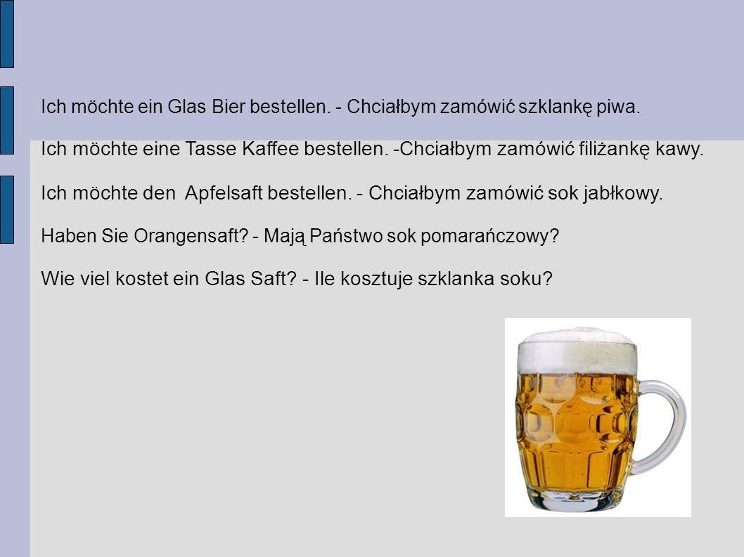 Ich möchte ein Glas Bier bestellen. - Chciałbym zamówić szklankę piwa. Ich möchte eine Tasse Kaffee bestellen. -Chciałbym zamówić filiżankę kawy. Ich