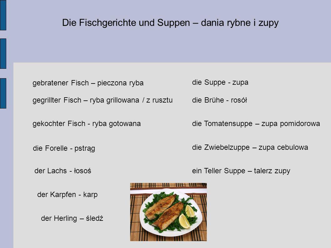Die Fischgerichte und Suppen – dania rybne i zupy gebratener Fisch – pieczona ryba gegrillter Fisch – ryba grillowana / z rusztu gekochter Fisch - ryba gotowana die Forelle - pstrąg der Lachs - łosoś der Karpfen - karp der Herling – śledź die Suppe - zupa die Brühe - rosół die Tomatensuppe – zupa pomidorowa die Zwiebelzuppe – zupa cebulowa ein Teller Suppe – talerz zupy