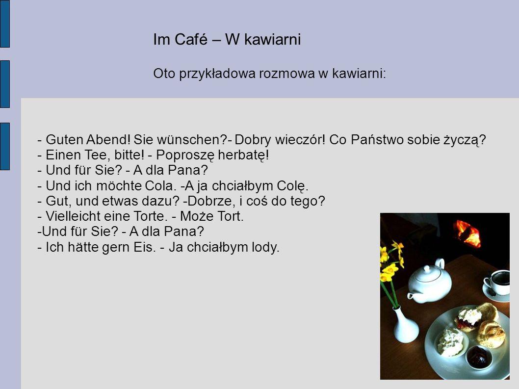 Im Café – W kawiarni Oto przykładowa rozmowa w kawiarni: - Guten Abend! Sie wünschen?- Dobry wieczór! Co Państwo sobie życzą? - Einen Tee, bitte! - Po