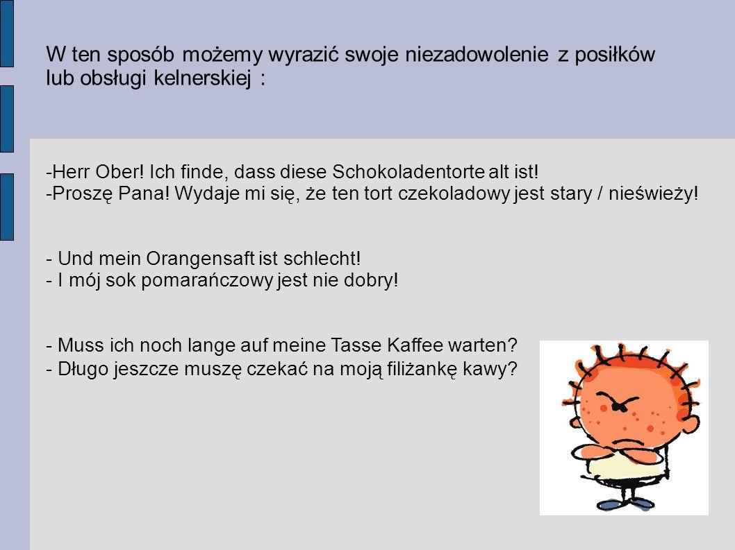 W ten sposób możemy wyrazić swoje niezadowolenie z posiłków lub obsługi kelnerskiej : -Herr Ober! Ich finde, dass diese Schokoladentorte alt ist! -Pro