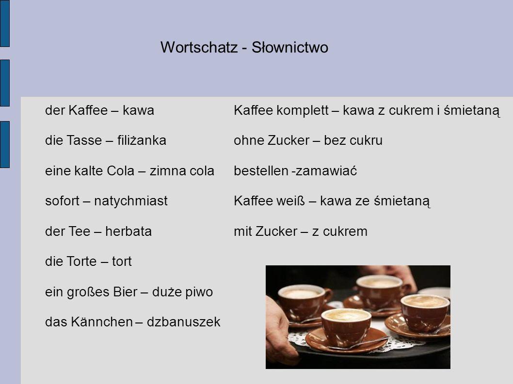 Wortschatz - Słownictwo der Kaffee – kawa die Tasse – filiżanka eine kalte Cola – zimna cola sofort – natychmiast der Tee – herbata die Torte – tort ein großes Bier – duże piwo das Kännchen – dzbanuszek Kaffee komplett – kawa z cukrem i śmietaną ohne Zucker – bez cukru bestellen -zamawiać Kaffee weiß – kawa ze śmietaną mit Zucker – z cukrem