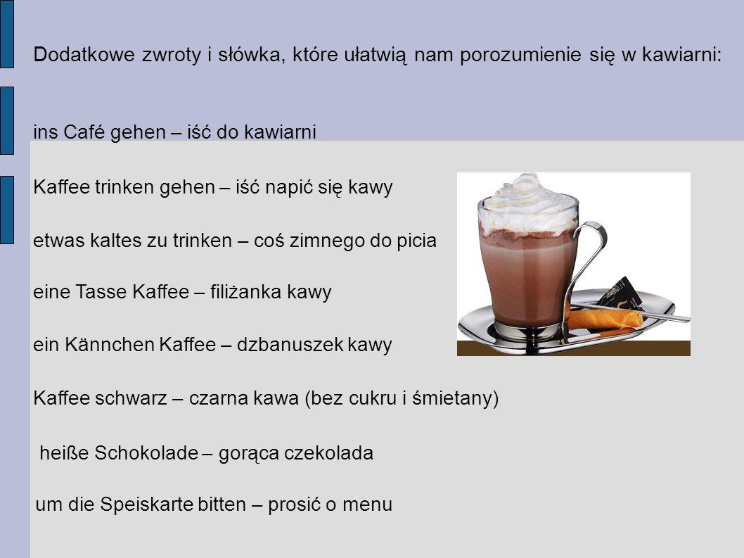 Dodatkowe zwroty i słówka, które ułatwią nam porozumienie się w kawiarni: ins Café gehen – iść do kawiarni Kaffee trinken gehen – iść napić się kawy etwas kaltes zu trinken – coś zimnego do picia eine Tasse Kaffee – filiżanka kawy ein Kännchen Kaffee – dzbanuszek kawy Kaffee schwarz – czarna kawa (bez cukru i śmietany) heiße Schokolade – gorąca czekolada um die Speiskarte bitten – prosić o menu