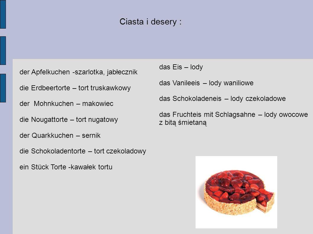 der Apfelkuchen -szarlotka, jabłecznik die Erdbeertorte – tort truskawkowy der Mohnkuchen – makowiec die Nougattorte – tort nugatowy der Quarkkuchen – sernik die Schokoladentorte – tort czekoladowy ein Stück Torte -kawałek tortu Ciasta i desery : das Eis – lody das Vanileeis – lody waniliowe das Schokoladeneis – lody czekoladowe das Fruchteis mit Schlagsahne – lody owocowe z bitą śmietaną