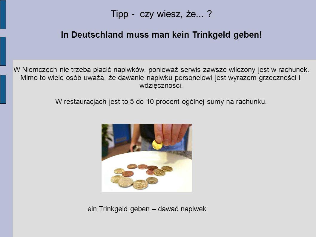 Tipp - czy wiesz, że... ? In Deutschland muss man kein Trinkgeld geben! W Niemczech nie trzeba płacić napiwków, ponieważ serwis zawsze wliczony jest w