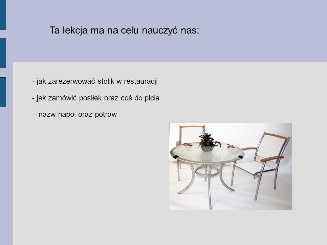 Ta lekcja ma na celu nauczyć nas: - jak zarezerwować stolik w restauracji - jak zamówić posiłek oraz coś do picia - nazw napoi oraz potraw