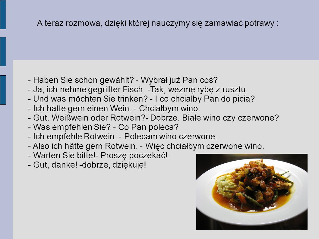 A teraz rozmowa, dzięki której nauczymy się zamawiać potrawy : - Haben Sie schon gewählt? - Wybrał już Pan coś? - Ja, ich nehme gegrillter Fisch. -Tak
