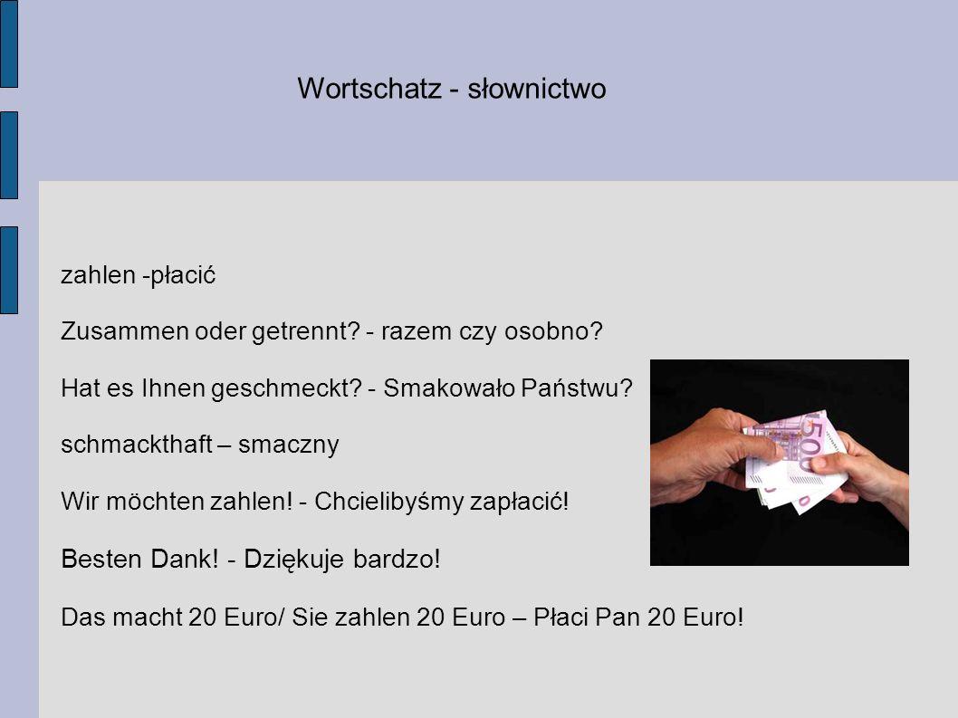 Wortschatz - słownictwo zahlen -płacić Zusammen oder getrennt? - razem czy osobno? Hat es Ihnen geschmeckt? - Smakowało Państwu? schmackthaft – smaczn
