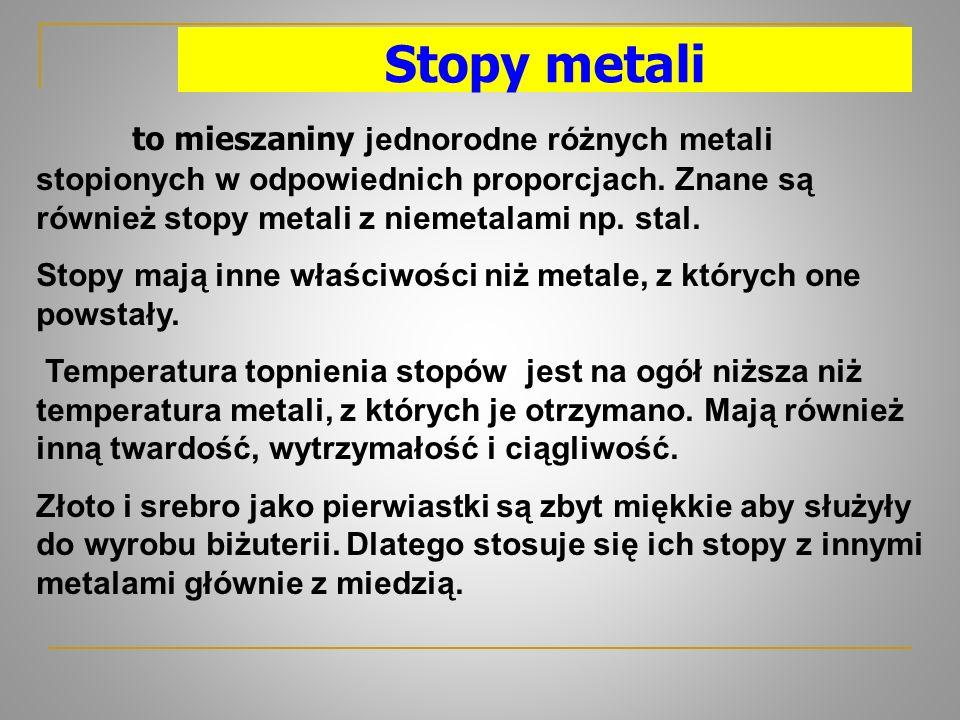 Stopy metali to mieszaniny jednorodne różnych metali stopionych w odpowiednich proporcjach. Znane są również stopy metali z niemetalami np. stal. Stop