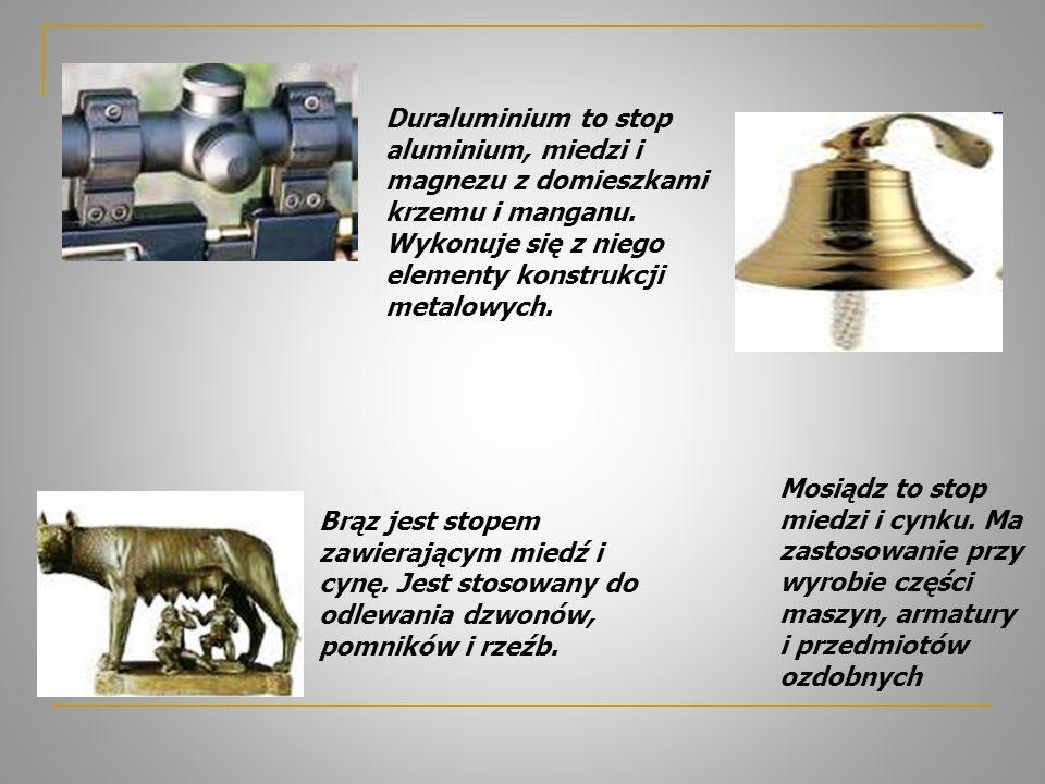 Duraluminium to stop aluminium, miedzi i magnezu z domieszkami krzemu i manganu. Wykonuje się z niego elementy konstrukcji metalowych. Brąz jest stope