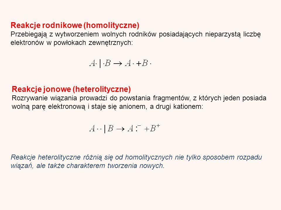 Reakcje rodnikowe (homolityczne) Przebiegają z wytworzeniem wolnych rodników posiadających nieparzystą liczbę elektronów w powłokach zewnętrznych: Reakcje jonowe (heterolityczne) Rozrywanie wiązania prowadzi do powstania fragmentów, z których jeden posiada wolną parę elektronową i staje się anionem, a drugi kationem: Reakcje heterolityczne różnią się od homolitycznych nie tylko sposobem rozpadu wiązań, ale także charakterem tworzenia nowych.