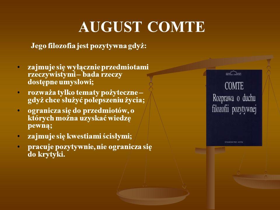 AUGUST COMTE J ego celem było znalezienie doskonałego ustroju dla ludzkości, a filozofia pozytywna była tylko środkiem przygotowawczym do osiągnięcia tego celu.