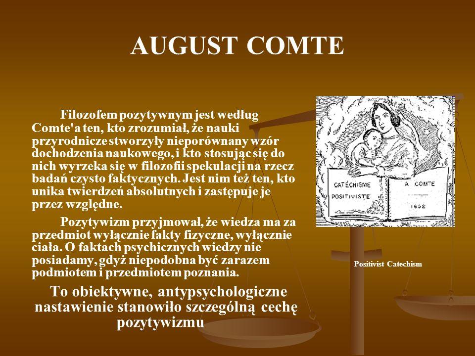 AUGUST COMTE Comte uważał, że pozytywistyczne rozumienie świata jest najdoskonalszym tworem ludzkim, i że ludzkość mogła do niego dojść dopiero na najwyższym szczeblu swego rozwoju.