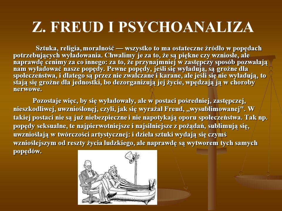 Z. FREUD I PSYCHOANALIZA Sztuka, religia, moralność wszystko to ma ostateczne źródło w popędach potrzebujących wyładowania. Chwalimy je za to, że są p
