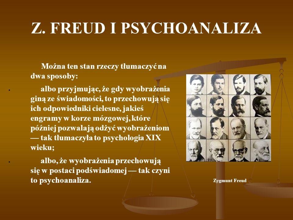 Z. FREUD I PSYCHOANALIZA Można ten stan rzeczy tłumaczyć na dwa sposoby: albo przyjmując, że gdy wyobrażenia giną ze świadomości, to przechowują się i