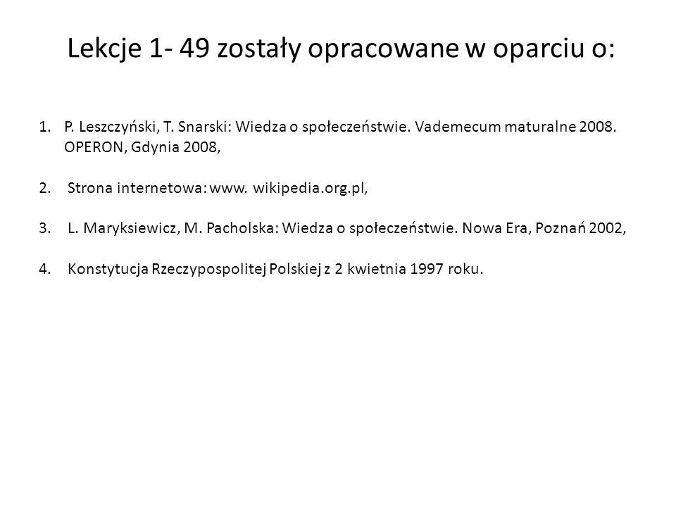Lekcje 1- 49 zostały opracowane w oparciu o: 1.P. Leszczyński, T. Snarski: Wiedza o społeczeństwie. Vademecum maturalne 2008. OPERON, Gdynia 2008, 2.