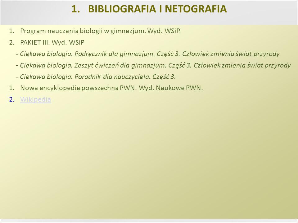 1.BIBLIOGRAFIA I NETOGRAFIA 1.Program nauczania biologii w gimnazjum. Wyd. WSiP. 2.PAKIET III. Wyd. WSiP - Ciekawa biologia. Podręcznik dla gimnazjum.