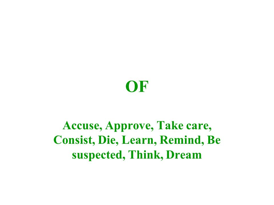OF Accuse, Approve, Take care, Consist, Die, Learn, Remind, Be suspected, Think, Dream