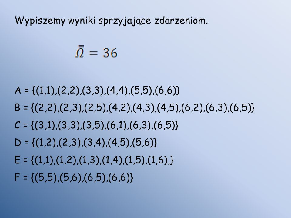 Wypiszemy wyniki sprzyjające zdarzeniom. A = {(1,1),(2,2),(3,3),(4,4),(5,5),(6,6)} B = {(2,2),(2,3),(2,5),(4,2),(4,3),(4,5),(6,2),(6,3),(6,5)} C = {(3