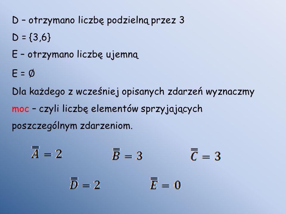 D – otrzymano liczbę podzielną przez 3 D = {3,6} E – otrzymano liczbę ujemną E = Dla każdego z wcześniej opisanych zdarzeń wyznaczmy moc – czyli liczbę elementów sprzyjających poszczególnym zdarzeniom.
