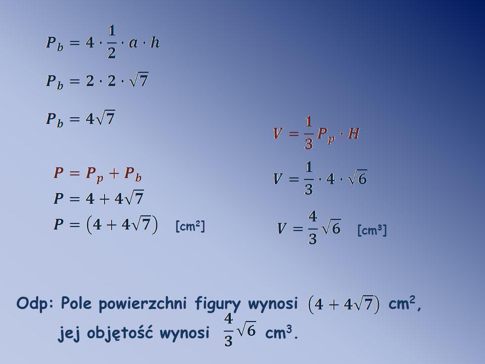[cm 2 ] [cm 3 ] Odp: Pole powierzchni figury wynosi cm 2, jej objętość wynosi cm 3.
