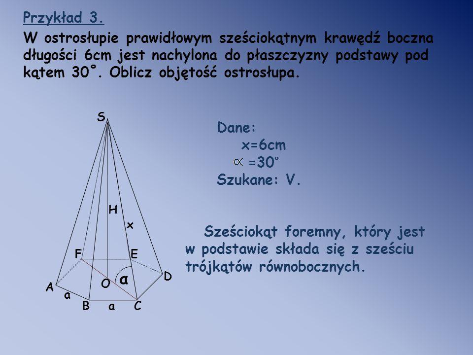 Przykład 3. W ostrosłupie prawidłowym sześciokątnym krawędź boczna długości 6cm jest nachylona do płaszczyzny podstawy pod kątem 30˚. Oblicz objętość