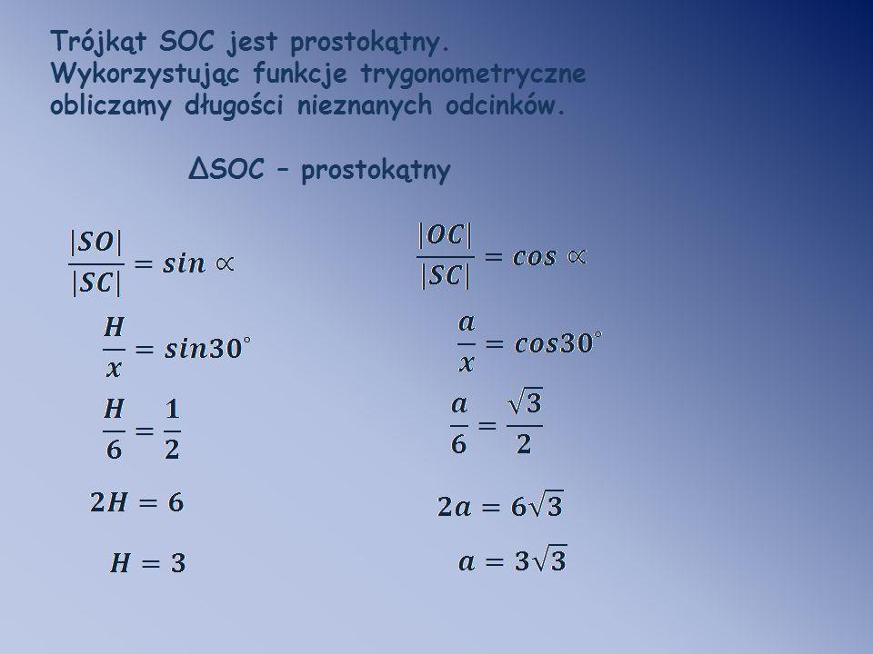 Trójkąt SOC jest prostokątny. Wykorzystując funkcje trygonometryczne obliczamy długości nieznanych odcinków. ΔSOC – prostokątny