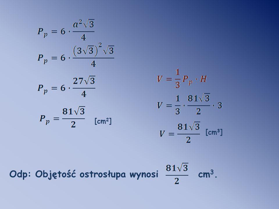 [cm 2 ] [cm 3 ] Odp: Objętość ostrosłupa wynosi cm 3.