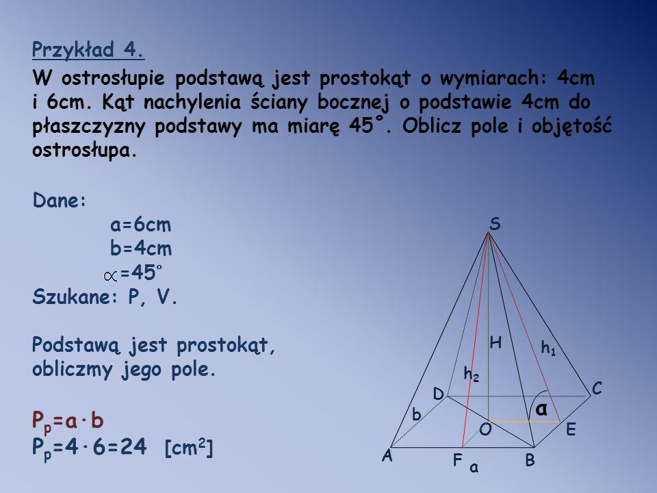 Przykład 4. W ostrosłupie podstawą jest prostokąt o wymiarach: 4cm i 6cm. Kąt nachylenia ściany bocznej o podstawie 4cm do płaszczyzny podstawy ma mia