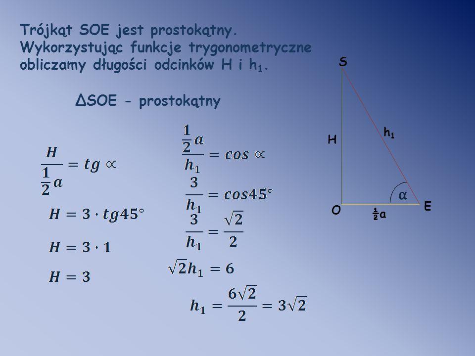 Trójkąt SOE jest prostokątny. Wykorzystując funkcje trygonometryczne obliczamy długości odcinków H i h 1. O E S H α h1h1 ΔSOE - prostokątny ½a