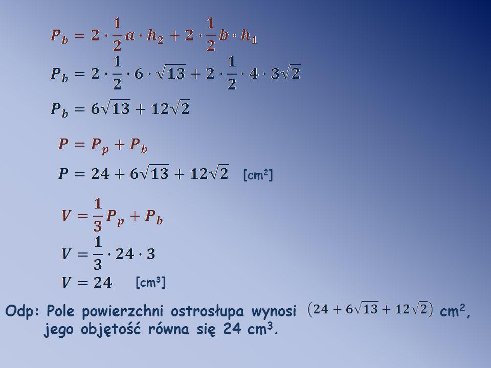 [cm 2 ] [cm 3 ] Odp: Pole powierzchni ostrosłupa wynosi cm 2, jego objętość równa się 24 cm 3.