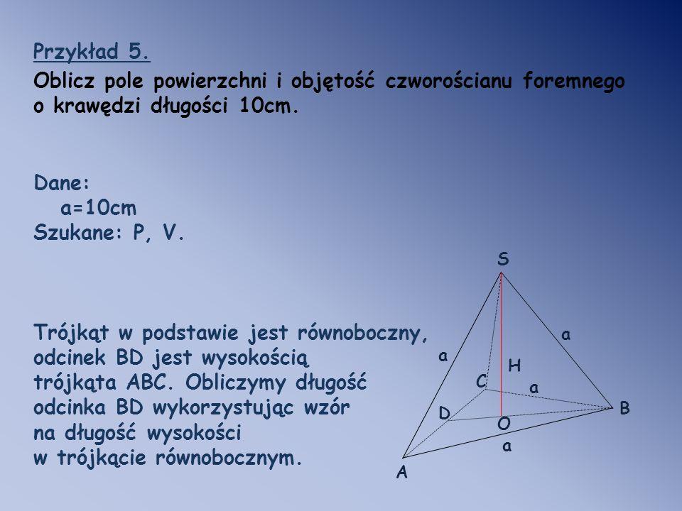 Przykład 5. Oblicz pole powierzchni i objętość czworościanu foremnego o krawędzi długości 10cm. Dane: a=10cm Szukane: P, V. Trójkąt w podstawie jest r