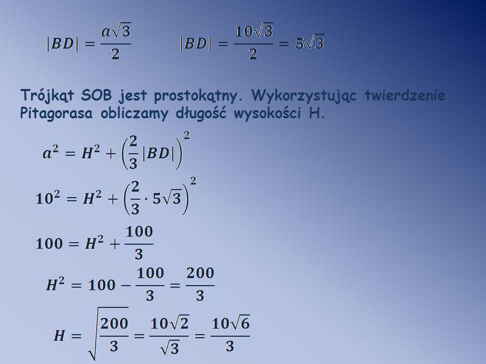 Trójkąt SOB jest prostokątny. Wykorzystując twierdzenie Pitagorasa obliczamy długość wysokości H.