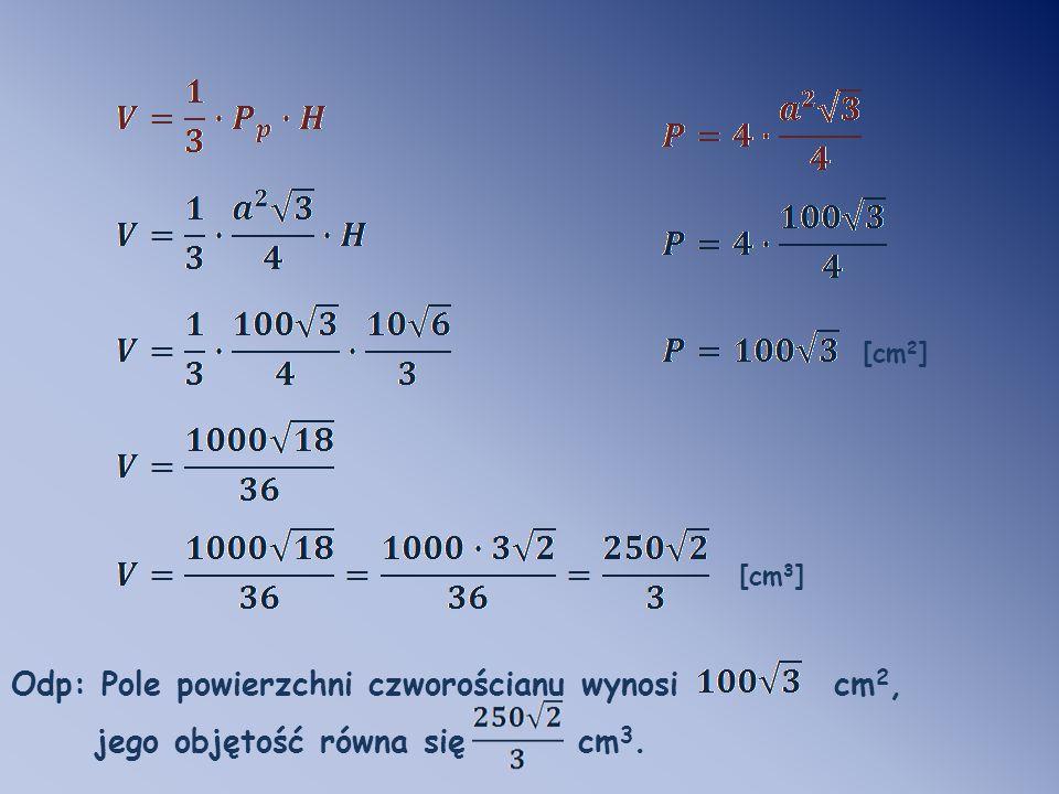 Odp: Pole powierzchni czworościanu wynosi cm 2, jego objętość równa się cm 3. [cm 2 ] [cm 3 ]