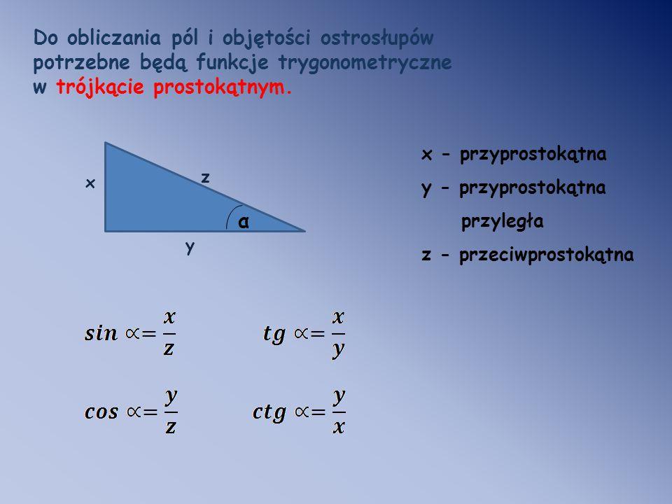 Do obliczania pól i objętości ostrosłupów potrzebne będą funkcje trygonometryczne w trójkącie prostokątnym. x y z α x - przyprostokątna y - przyprosto