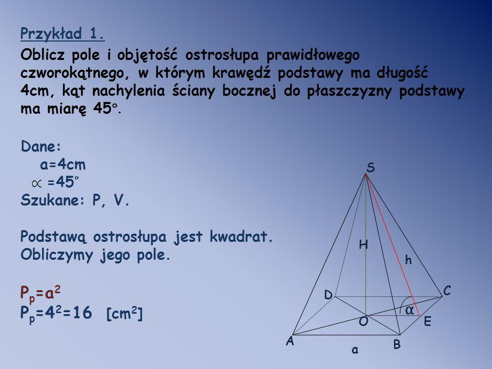 Przykład 1. Oblicz pole i objętość ostrosłupa prawidłowego czworokątnego, w którym krawędź podstawy ma długość 4cm, kąt nachylenia ściany bocznej do p
