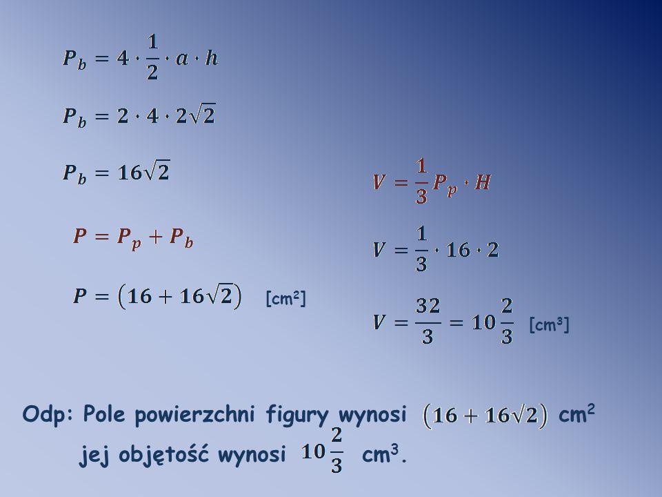 [cm 2 ] [cm 3 ] Odp: Pole powierzchni figury wynosi cm 2 jej objętość wynosi cm 3.