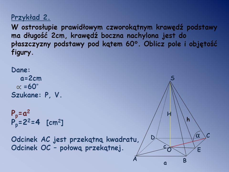 Przykład 2. W ostrosłupie prawidłowym czworokątnym krawędź podstawy ma długość 2cm, krawędź boczna nachylona jest do płaszczyzny podstawy pod kątem 60