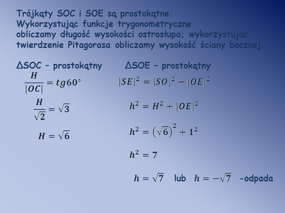 Trójkąty SOC i SOE są prostokątne. Wykorzystując funkcje trygonometryczne obliczamy długość wysokości ostrosłupa; wykorzystując twierdzenie Pitagorasa