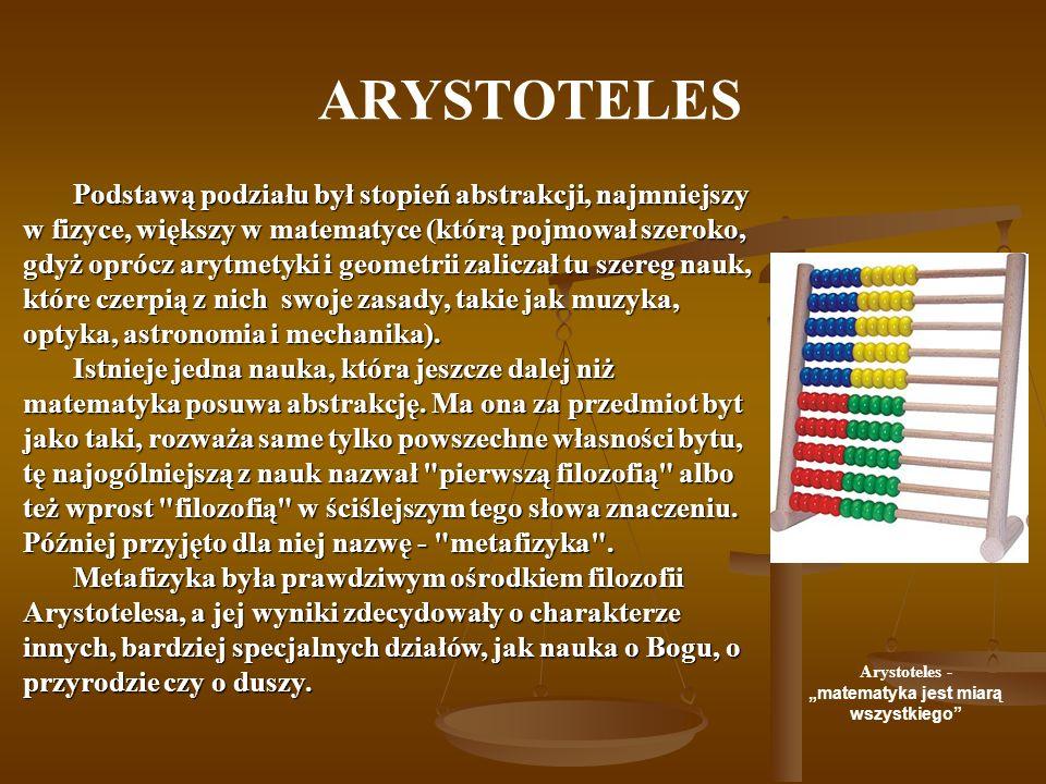 ARYSTOTELES Podstawą podziału był stopień abstrakcji, najmniejszy w fizyce, większy w matematyce (którą pojmował szeroko, gdyż oprócz arytmetyki i geo