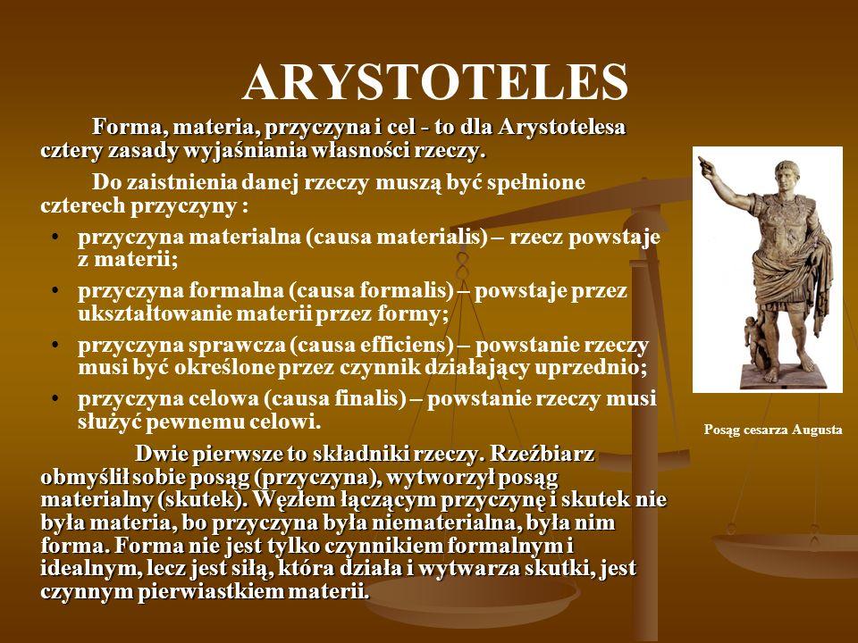 ARYSTOTELES Forma, materia, przyczyna i cel - to dla Arystotelesa cztery zasady wyjaśniania własności rzeczy. Do zaistnienia danej rzeczy muszą być sp